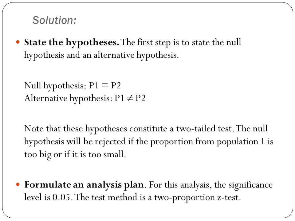 Solution: State the hypotheses. The first step is to state the null hypothesis and an alternative hypothesis.