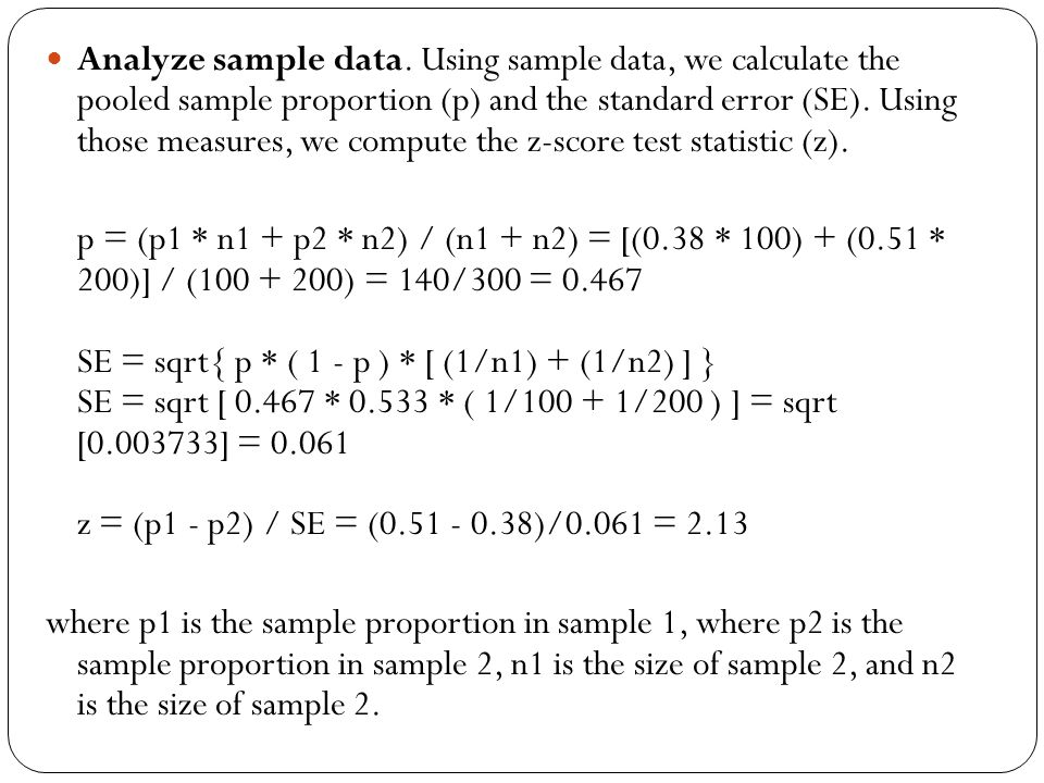 Analyze sample data. Using sample data, we calculate the pooled sample proportion (p) and the standard error (SE). Using those measures, we compute the z-score test statistic (z).