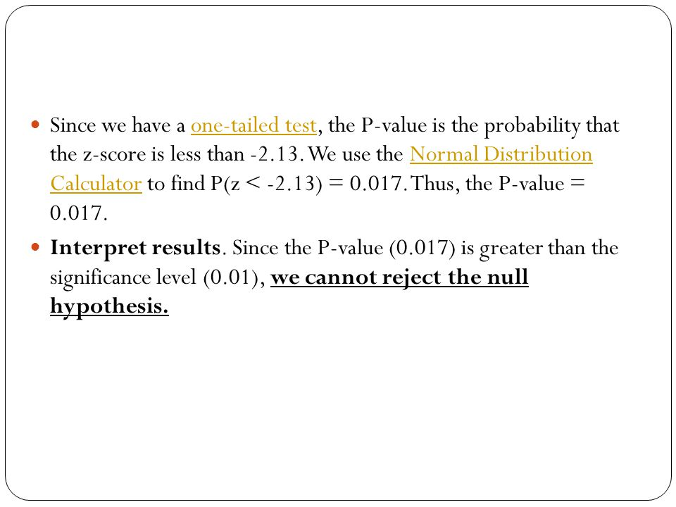 Since we have a one-tailed test, the P-value is the probability that the z-score is less than -2.13. We use the Normal Distribution Calculator to find P(z < -2.13) = 0.017. Thus, the P-value = 0.017.