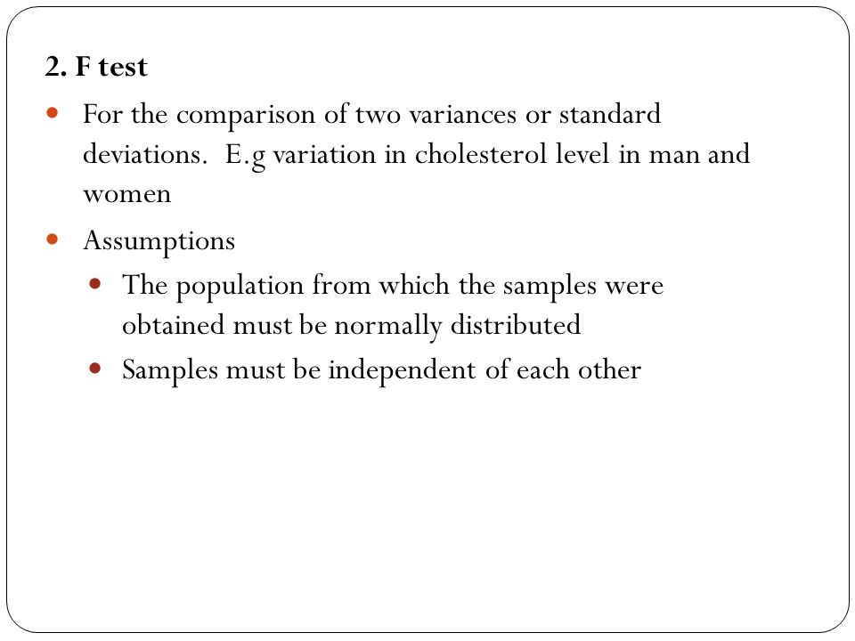 2. F test For the comparison of two variances or standard deviations. E.g variation in cholesterol level in man and women.