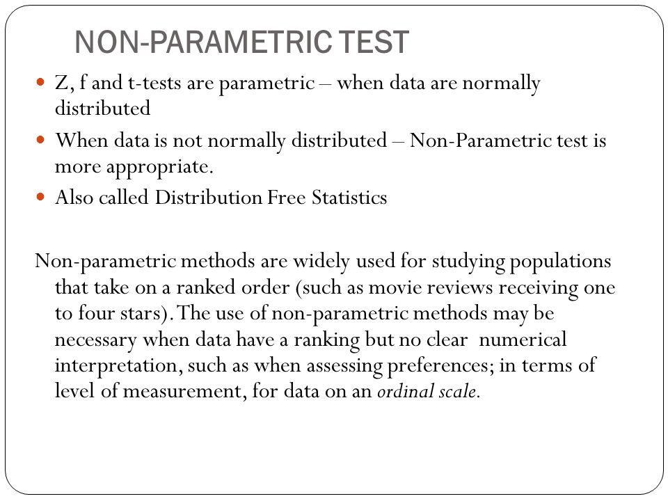 NON-PARAMETRIC TEST Z, f and t-tests are parametric – when data are normally distributed.