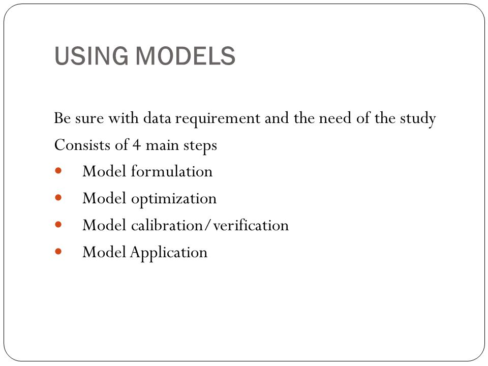 USING MODELS Be sure with data requirement and the need of the study