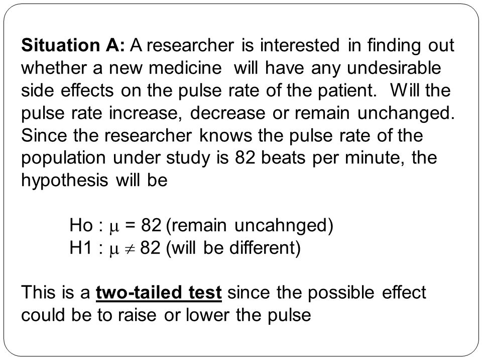 Situation A: A researcher is interested in finding out whether a new medicine will have any undesirable side effects on the pulse rate of the patient. Will the pulse rate increase, decrease or remain unchanged. Since the researcher knows the pulse rate of the population under study is 82 beats per minute, the hypothesis will be