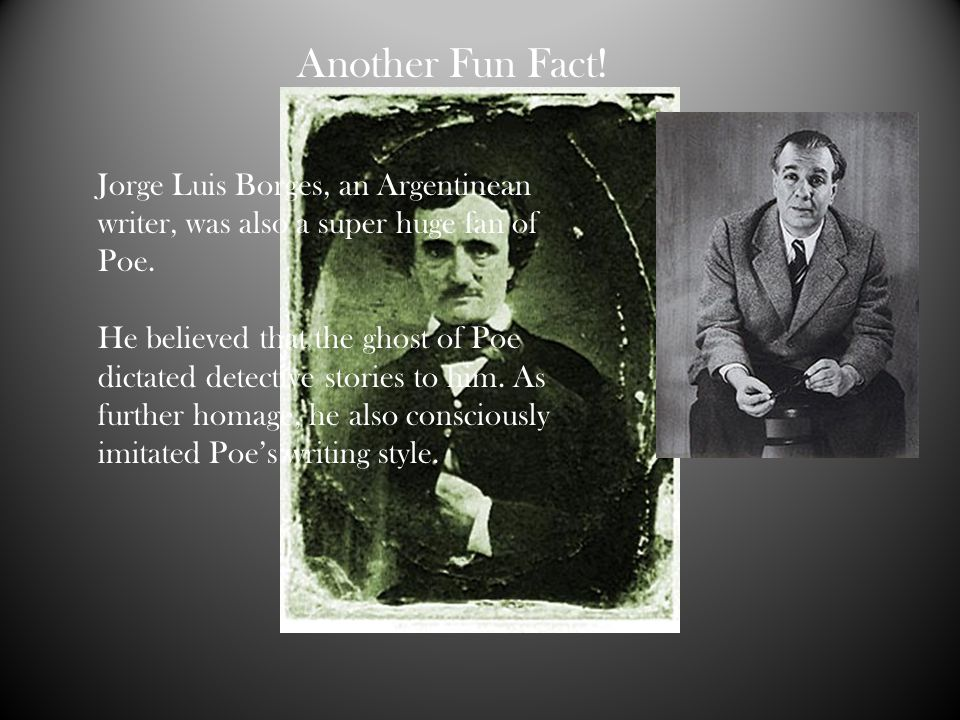 Another Fun Fact! Jorge Luis Borges, an Argentinean writer, was also a super huge fan of Poe.