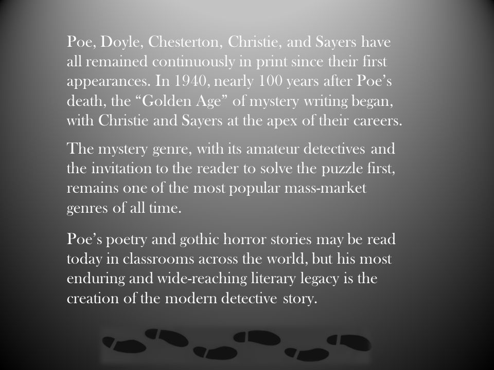 Poe, Doyle, Chesterton, Christie, and Sayers have all remained continuously in print since their first appearances. In 1940, nearly 100 years after Poe's death, the Golden Age of mystery writing began, with Christie and Sayers at the apex of their careers.