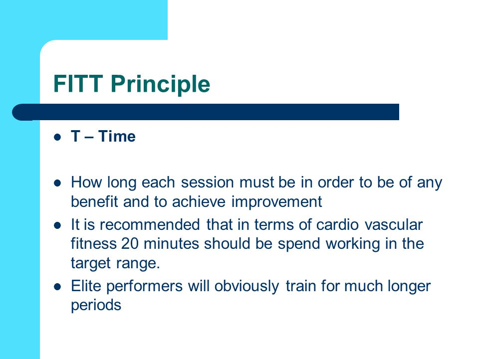 FITT Principle T – Time. How long each session must be in order to be of any benefit and to achieve improvement.