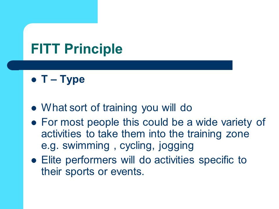 FITT Principle T – Type What sort of training you will do