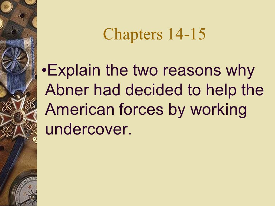 Chapters 14-15 Explain the two reasons why Abner had decided to help the American forces by working undercover.