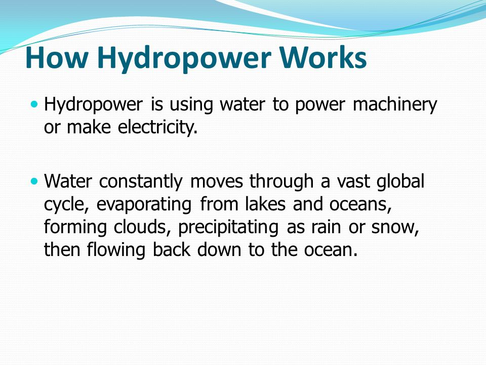 How Hydropower Works Hydropower is using water to power machinery or make electricity.