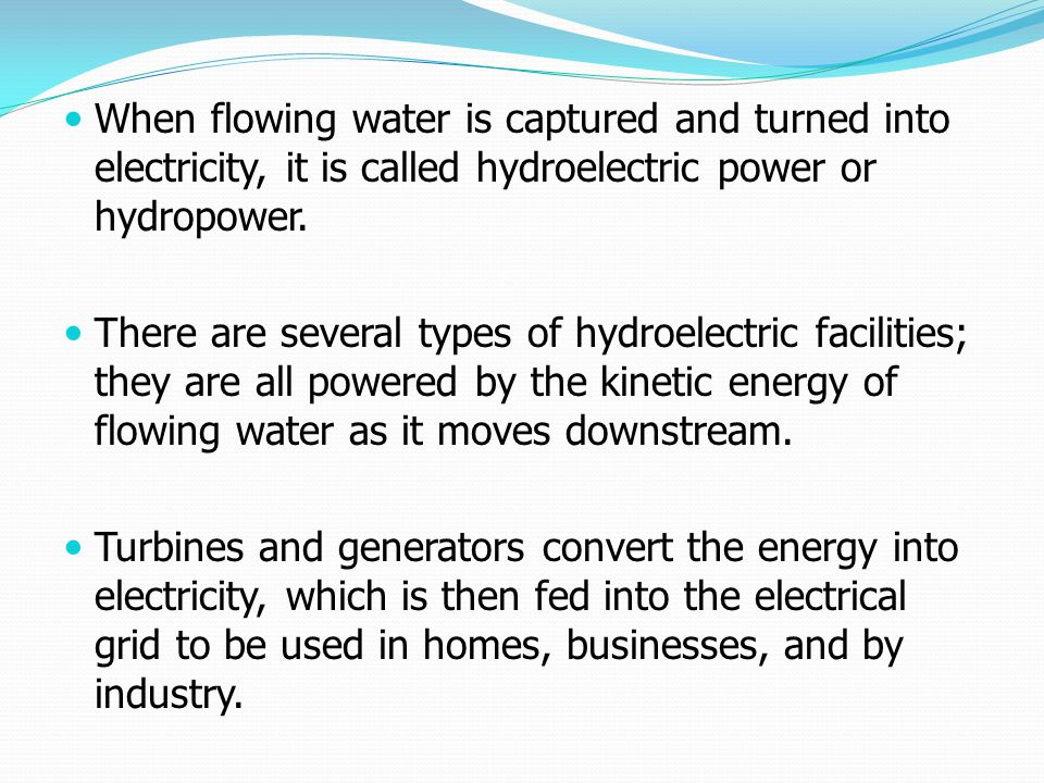 When flowing water is captured and turned into electricity, it is called hydroelectric power or hydropower.
