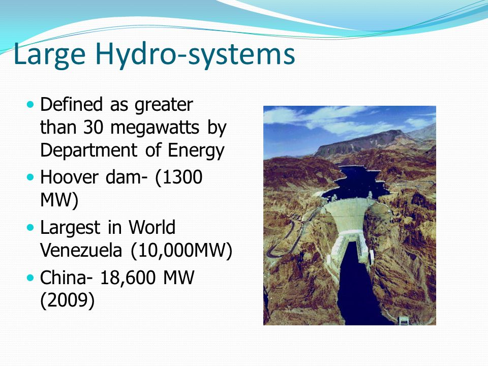 Large Hydro-systems Defined as greater than 30 megawatts by Department of Energy. Hoover dam- (1300 MW)