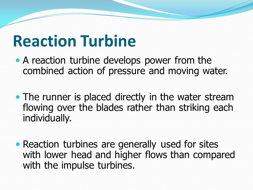 Reaction Turbine A reaction turbine develops power from the combined action of pressure and moving water.
