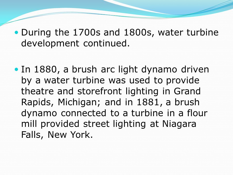 During the 1700s and 1800s, water turbine development continued.