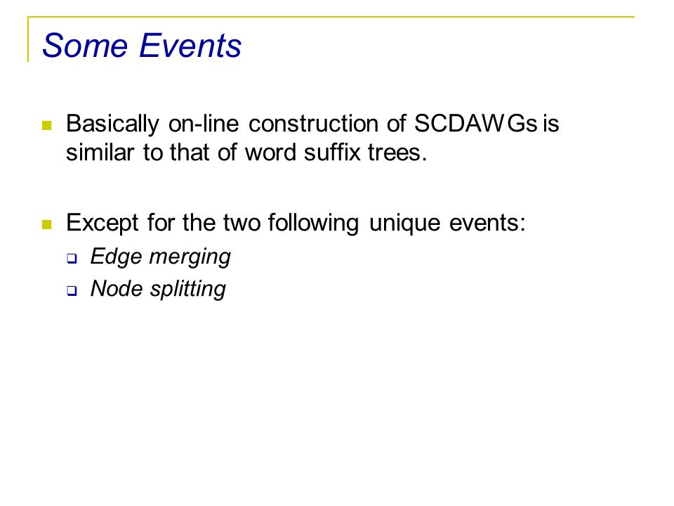 Some Events Basically on-line construction of SCDAWGs is similar to that of word suffix trees. Except for the two following unique events: