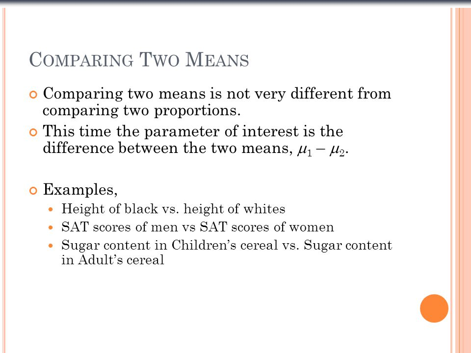 Comparing Two Means Comparing two means is not very different from comparing two proportions.