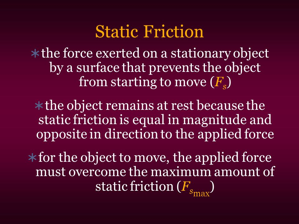 Static Friction the force exerted on a stationary object by a surface that prevents the object from starting to move (Fs)