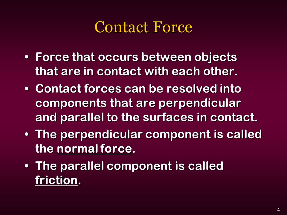 Contact Force Force that occurs between objects that are in contact with each other.