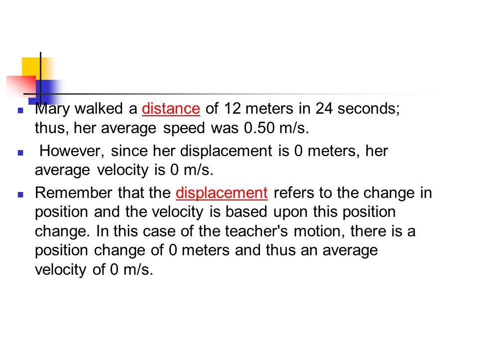 Mary walked a distance of 12 meters in 24 seconds; thus, her average speed was 0.50 m/s.
