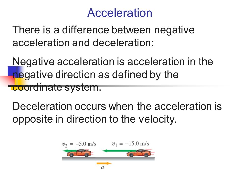 Acceleration There is a difference between negative acceleration and deceleration: