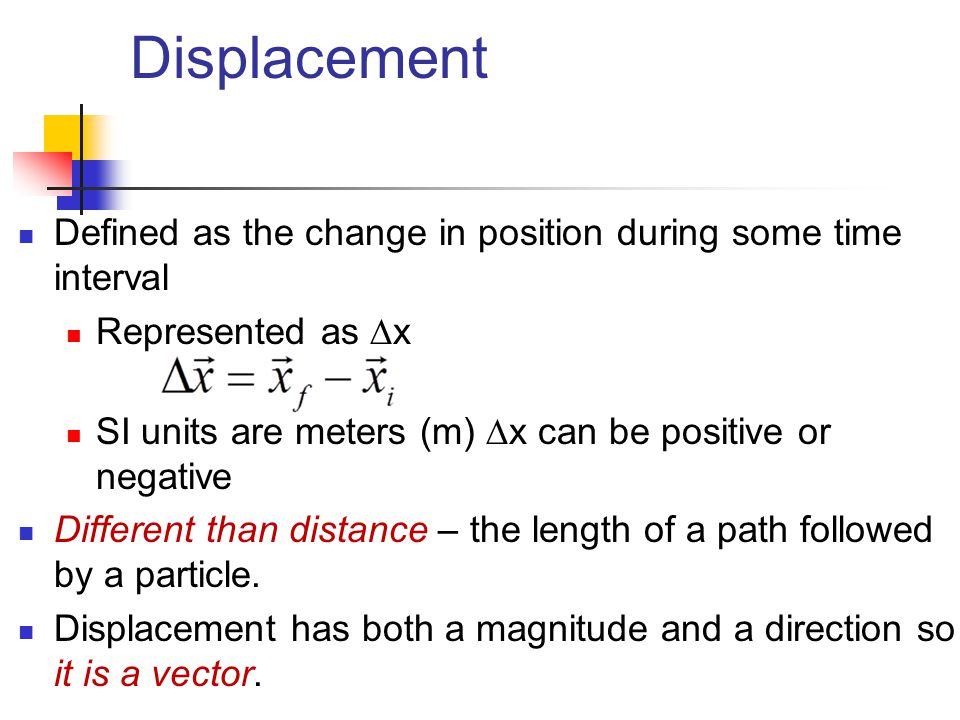 Displacement Defined as the change in position during some time interval. Represented as x. SI units are meters (m) x can be positive or negative.