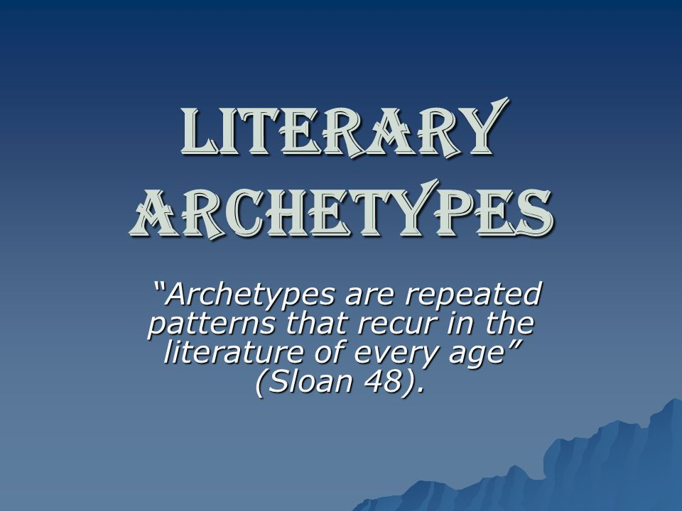 Literary Archetypes Archetypes are repeated patterns that recur in the literature of every age (Sloan 48).