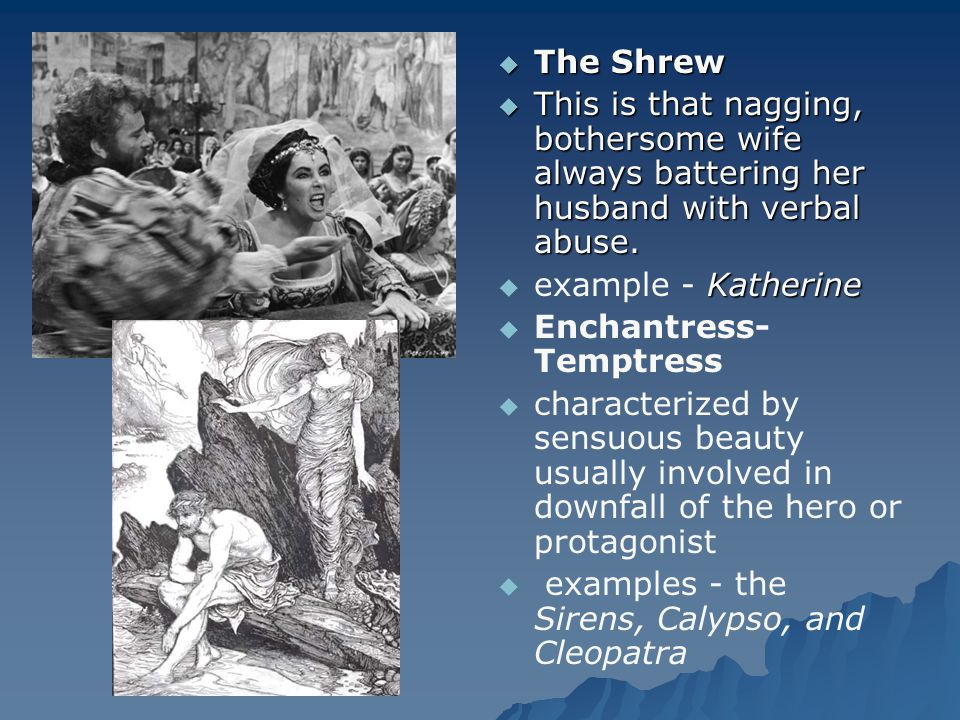 The Shrew This is that nagging, bothersome wife always battering her husband with verbal abuse. example - Katherine.