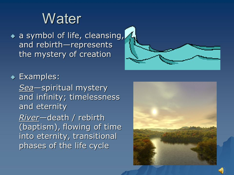 Water a symbol of life, cleansing, and rebirth—represents the mystery of creation. Examples: