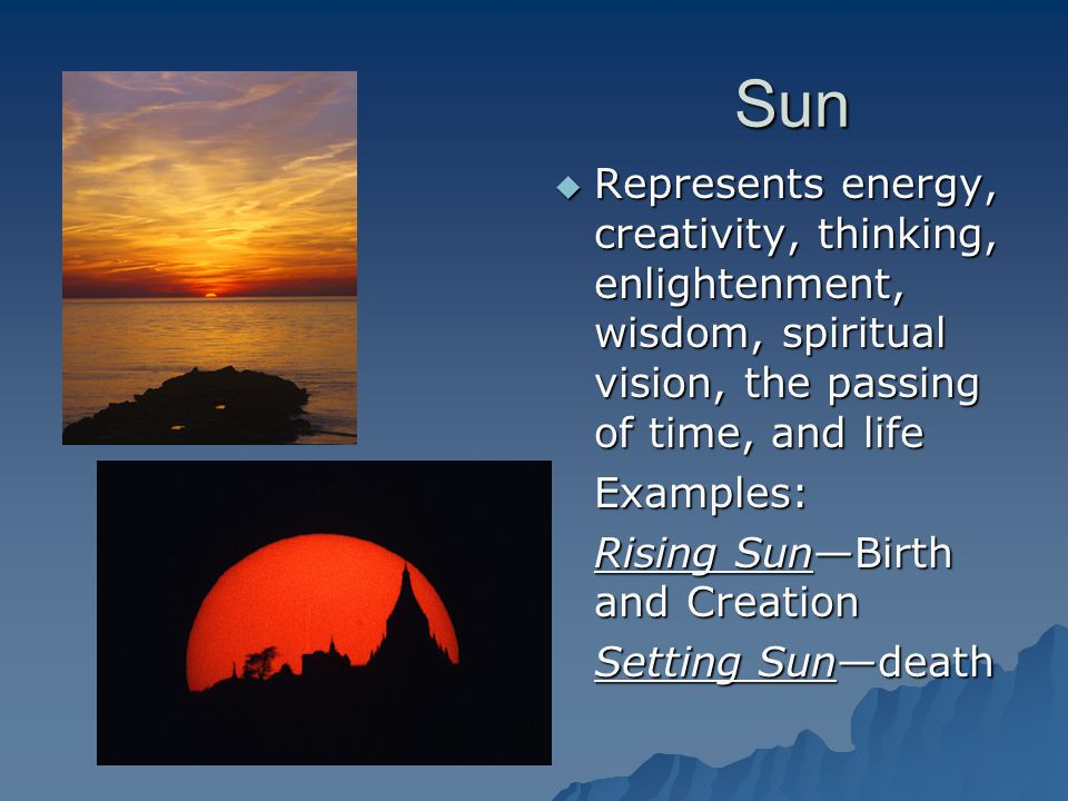 Sun Represents energy, creativity, thinking, enlightenment, wisdom, spiritual vision, the passing of time, and life.