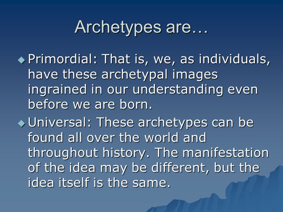 Archetypes are… Primordial: That is, we, as individuals, have these archetypal images ingrained in our understanding even before we are born.