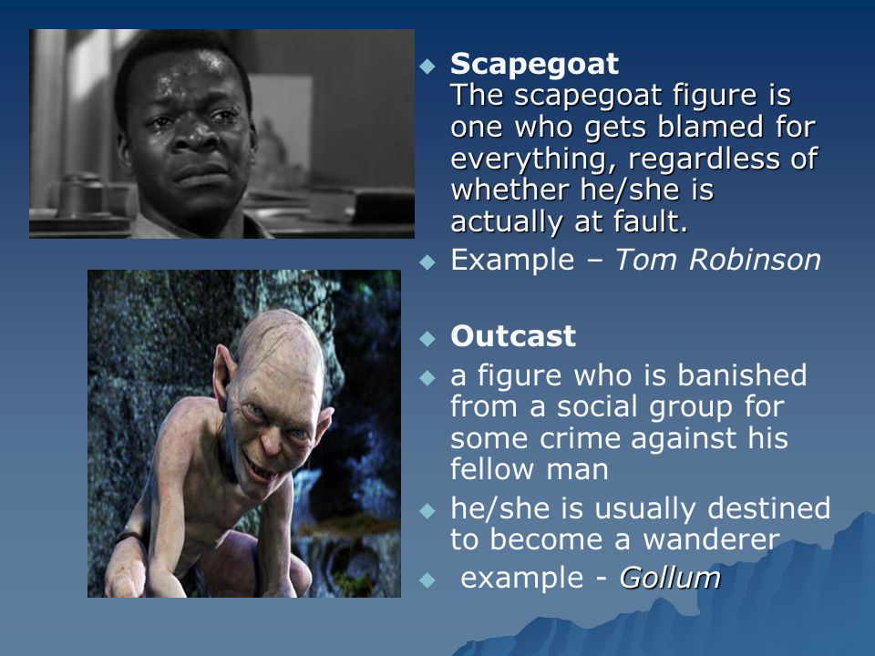 Scapegoat The scapegoat figure is one who gets blamed for everything, regardless of whether he/she is actually at fault.