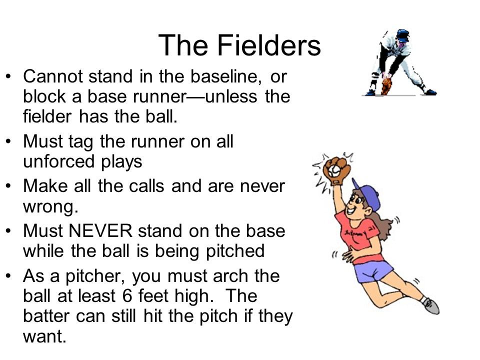The Fielders Cannot stand in the baseline, or block a base runner—unless the fielder has the ball. Must tag the runner on all unforced plays.