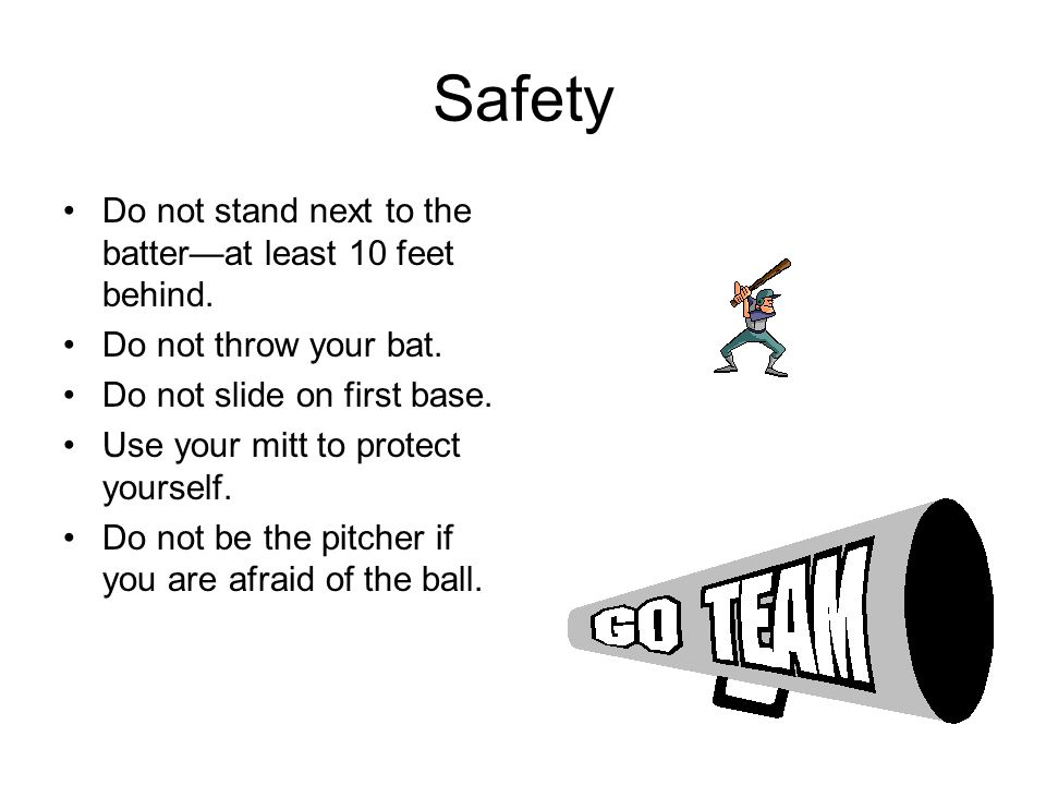 Safety Do not stand next to the batter—at least 10 feet behind.