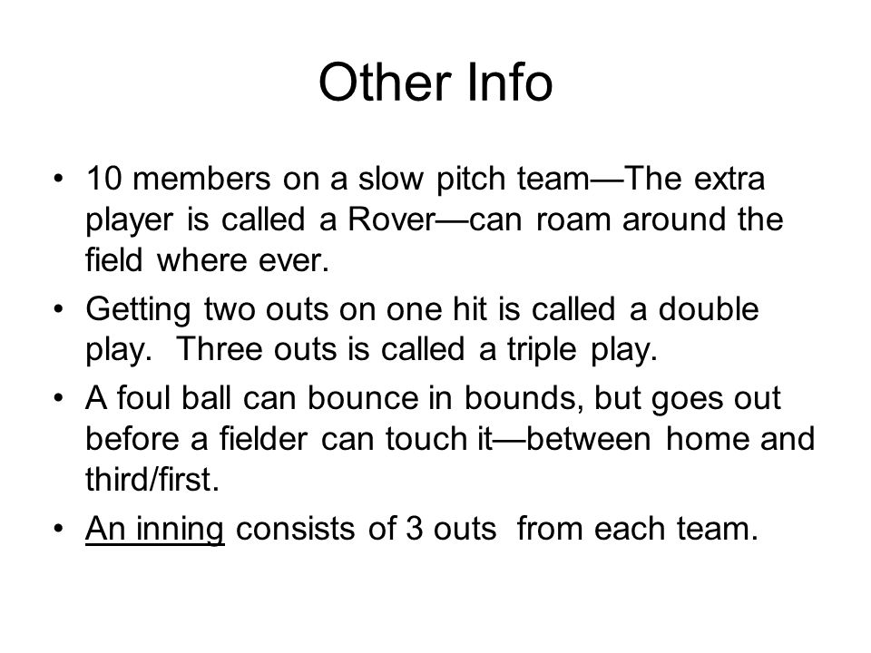 Other Info 10 members on a slow pitch team—The extra player is called a Rover—can roam around the field where ever.