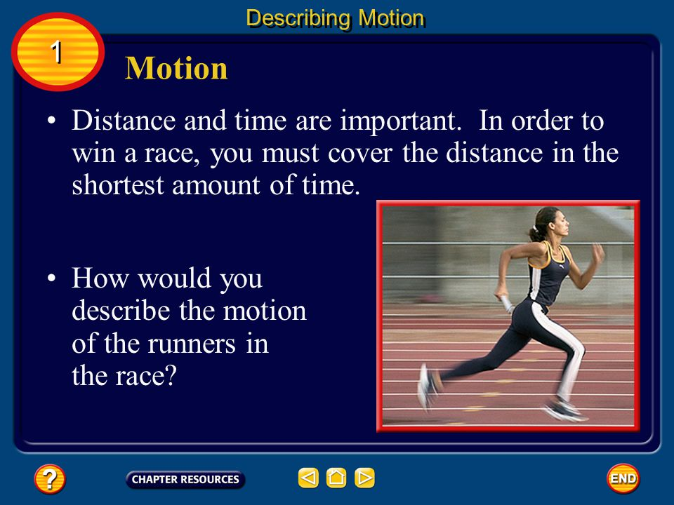 Describing Motion 1. Motion. Distance and time are important. In order to win a race, you must cover the distance in the shortest amount of time.