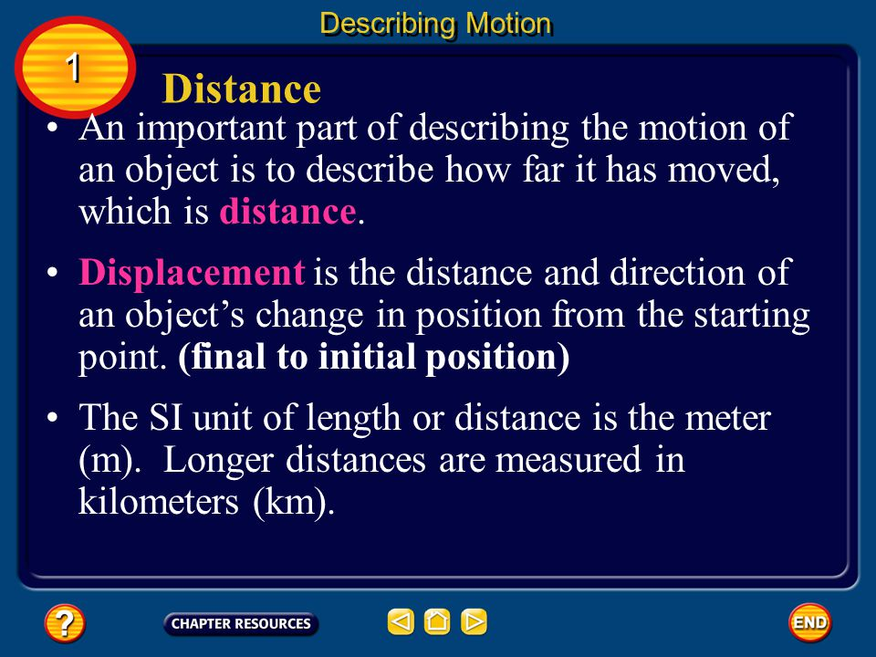 Describing Motion 1. Distance. An important part of describing the motion of an object is to describe how far it has moved, which is distance.