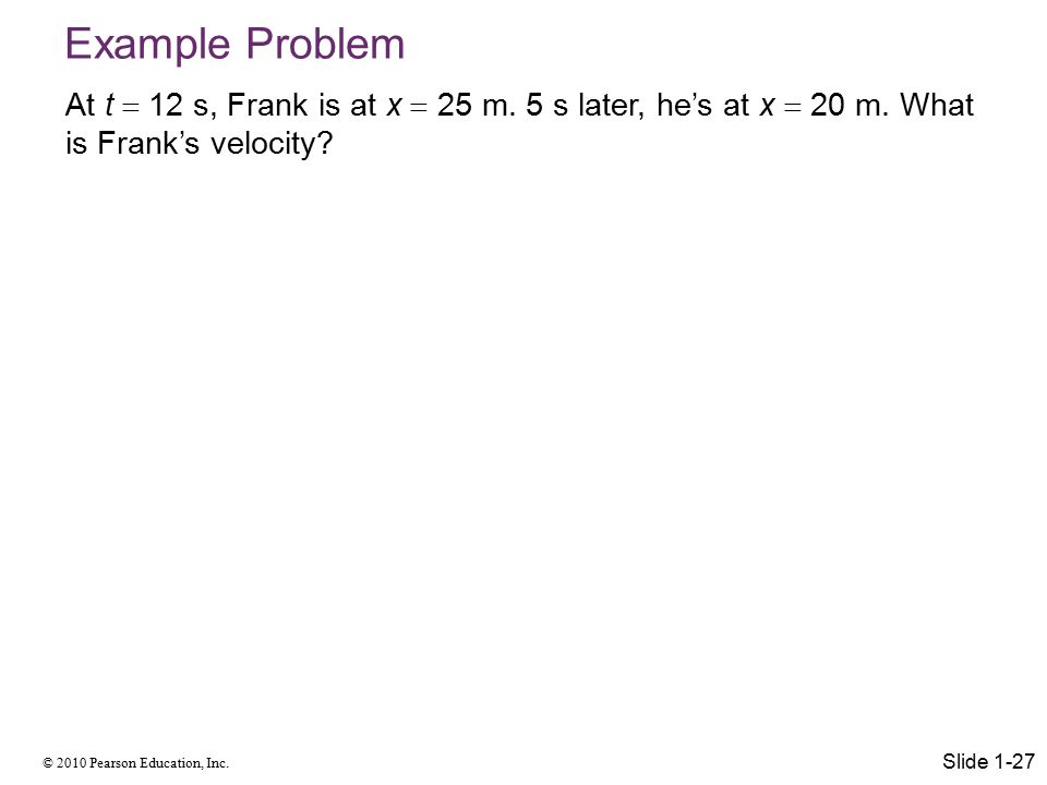 Example Problem At t  12 s, Frank is at x  25 m. 5 s later, he's at x  20 m. What is Frank's velocity