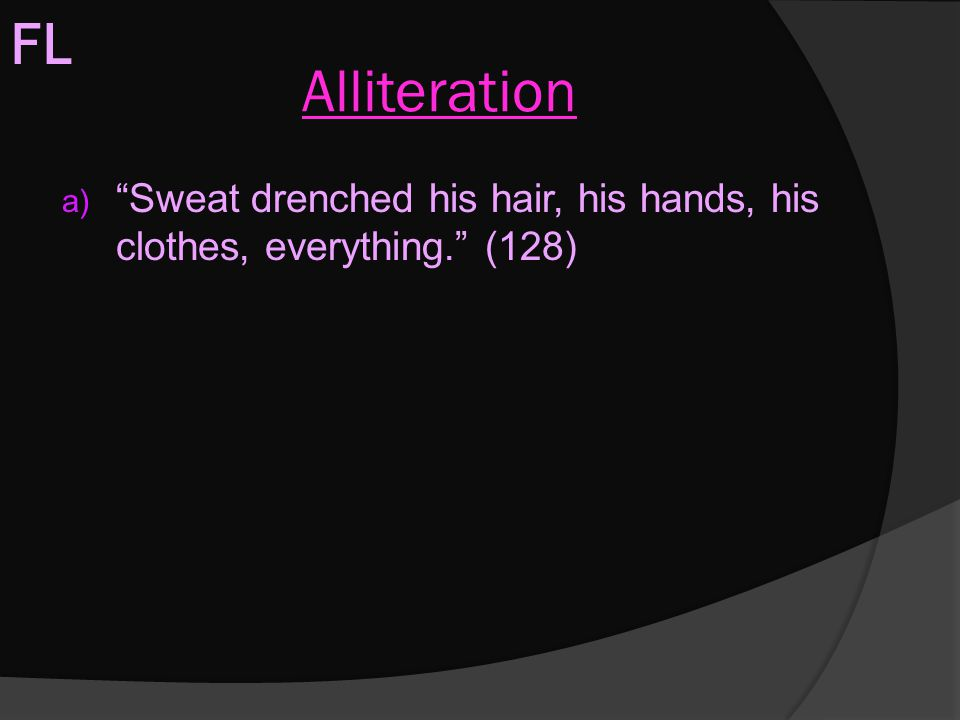 FL Alliteration Sweat drenched his hair, his hands, his clothes, everything. (128)