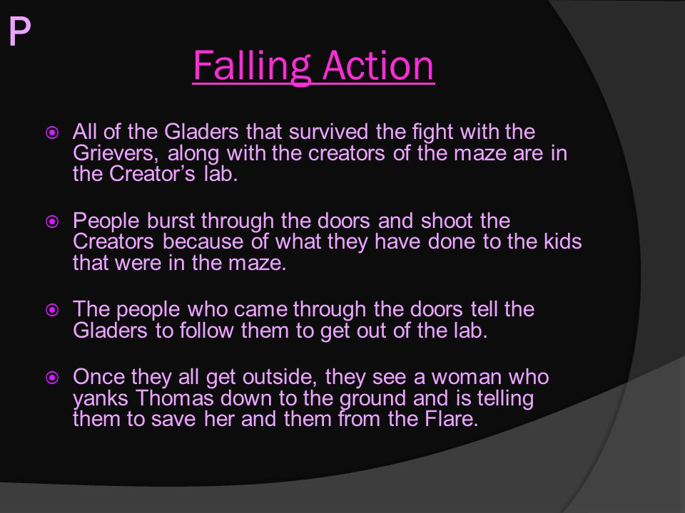 P Falling Action. All of the Gladers that survived the fight with the Grievers, along with the creators of the maze are in the Creator's lab.