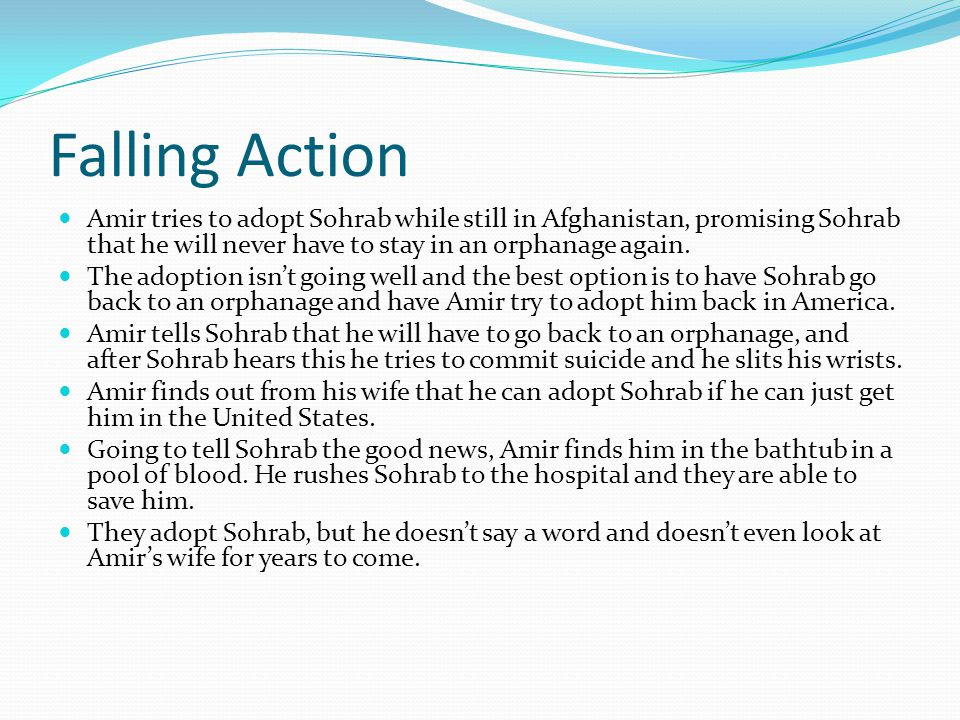 Falling Action Amir tries to adopt Sohrab while still in Afghanistan, promising Sohrab that he will never have to stay in an orphanage again.