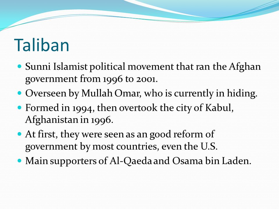 Taliban Sunni Islamist political movement that ran the Afghan government from 1996 to 2001. Overseen by Mullah Omar, who is currently in hiding.