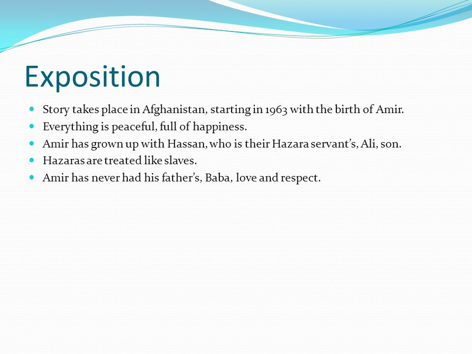 Exposition Story takes place in Afghanistan, starting in 1963 with the birth of Amir. Everything is peaceful, full of happiness.