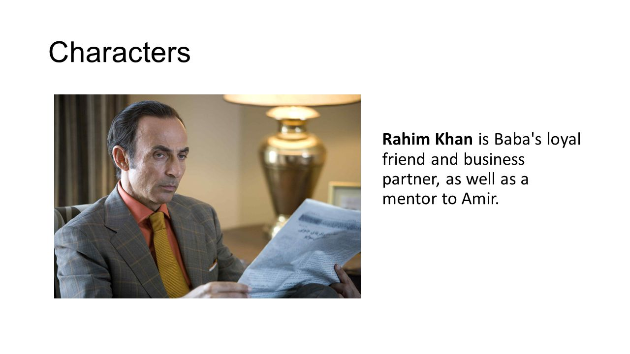 Characters Rahim Khan is Baba s loyal friend and business partner, as well as a mentor to Amir.