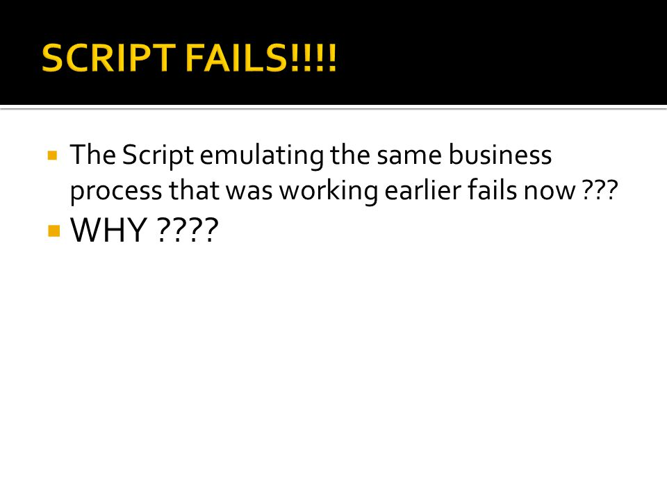 SCRIPT FAILS!!!! The Script emulating the same business process that was working earlier fails now