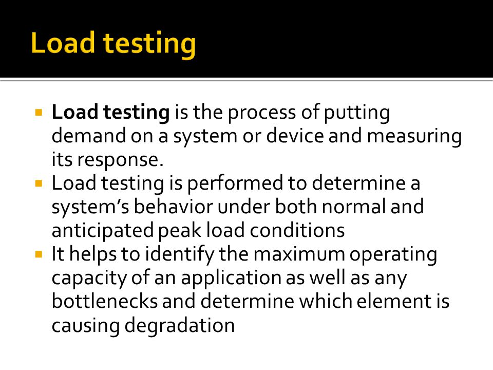 Load testing Load testing is the process of putting demand on a system or device and measuring its response.
