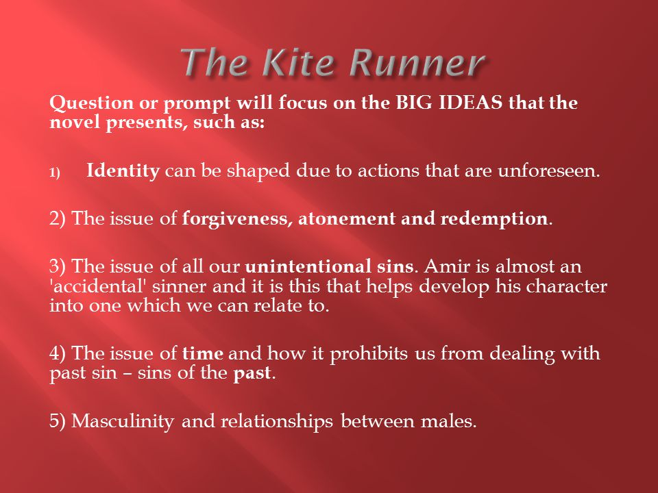 The Kite Runner Question or prompt will focus on the BIG IDEAS that the novel presents, such as: