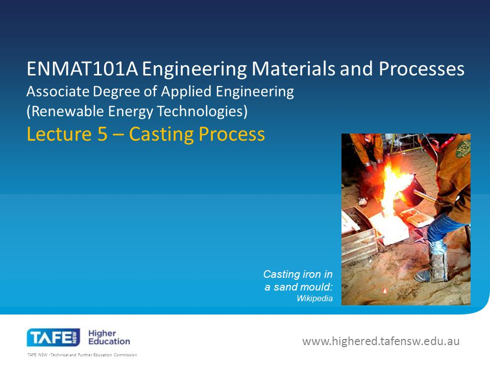 ENMAT101A Engineering Materials and Processes Associate Degree of Applied Engineering (Renewable Energy Technologies) Lecture 5 – Casting Process