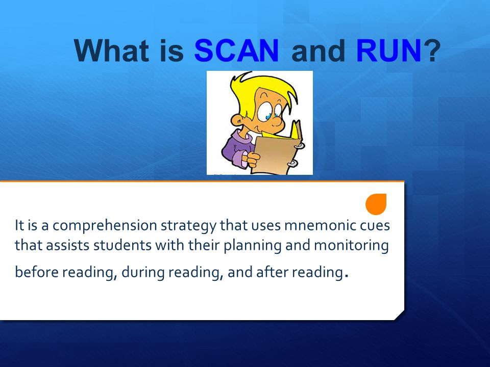 What is SCAN and RUN It is a comprehension strategy that uses mnemonic cues. that assists students with their planning and monitoring.