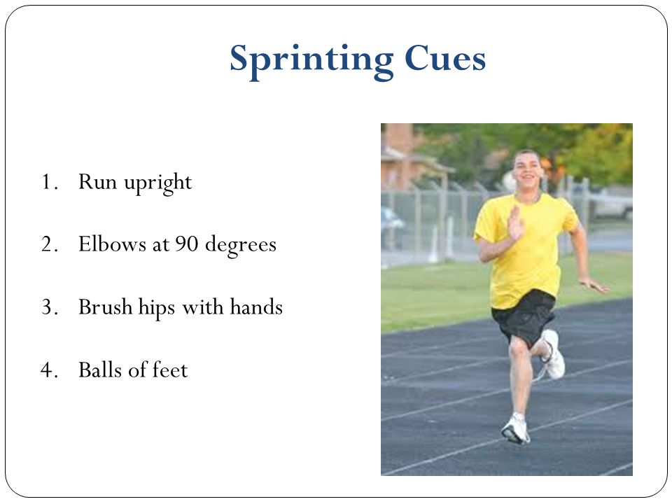 Sprinting Cues Run upright Elbows at 90 degrees Brush hips with hands