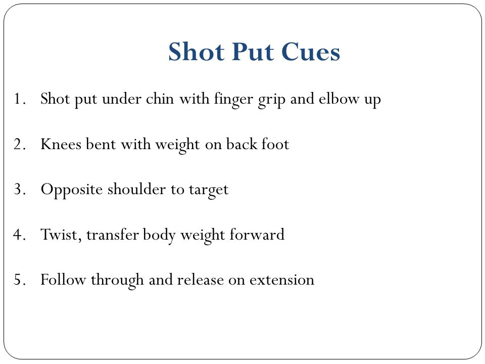 Shot Put Cues Shot put under chin with finger grip and elbow up