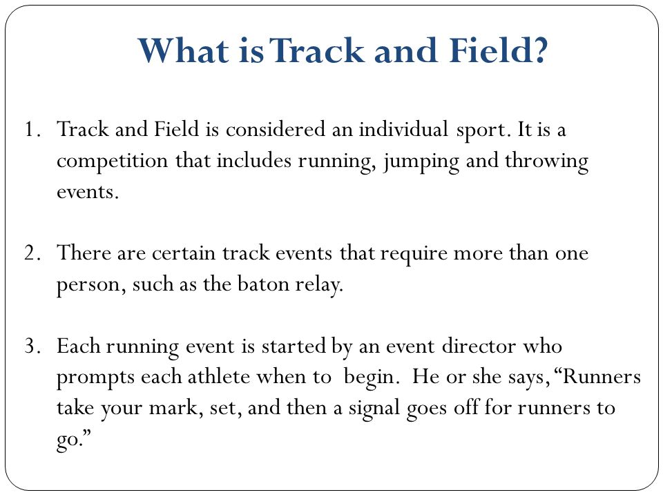 What is Track and Field Track and Field is considered an individual sport. It is a competition that includes running, jumping and throwing events.